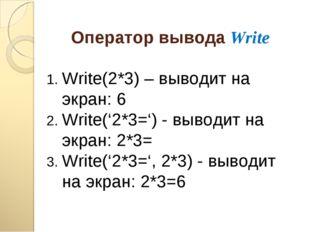 Оператор вывода Write Write(2*3) – выводит на экран: 6 Write('2*3=') - выводи