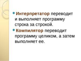 Интерпретатор переводит и выполняет программу строка за строкой. Компилятор п