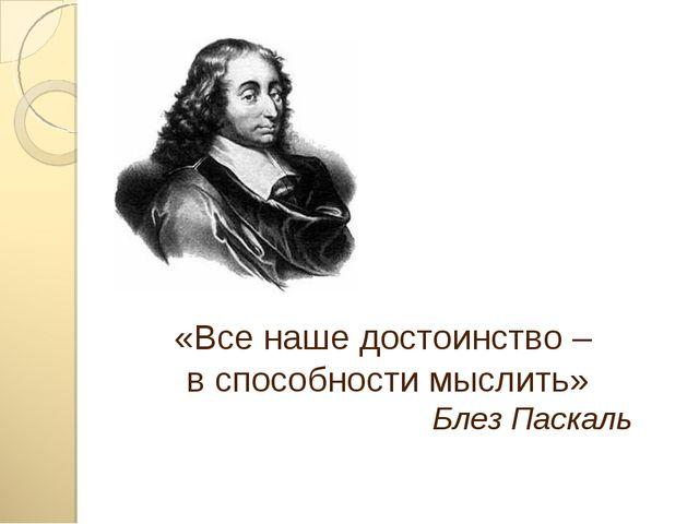 «Все наше достоинство – в способности мыслить» Блез Паскаль