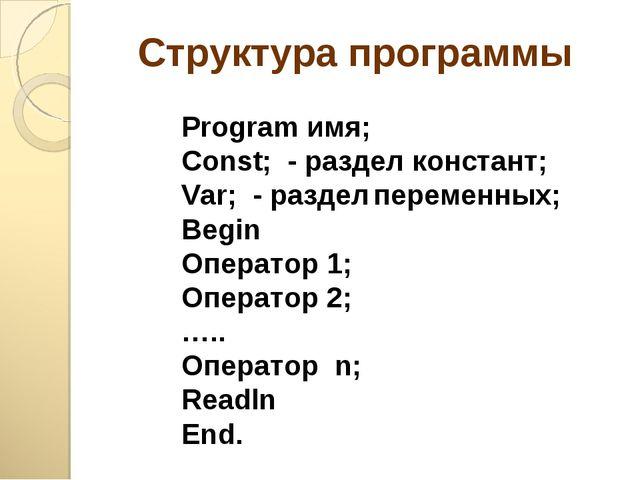 Структура программы Program имя; Const; - раздел констант; Var; - разделпере...