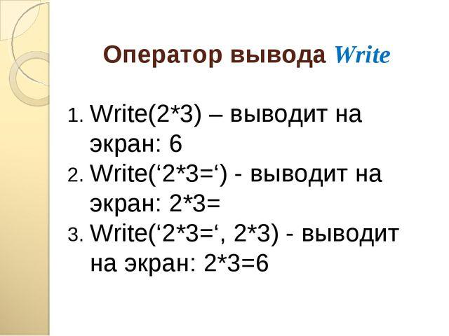 Оператор вывода Write Write(2*3) – выводит на экран: 6 Write('2*3=') - выводи...