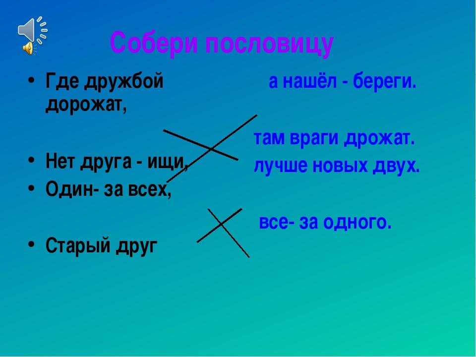 Собери пословицу Где дружбой дорожат, Нет друга - ищи, Один- за всех, Старый...