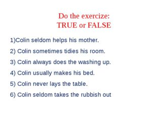 Do the exercize: TRUE or FALSE 1)Colin seldom helps his mother. 2) Colin some