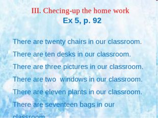 ІІІ. Checing-up the home work Ex 5, p. 92 There are twenty chairs in our clas