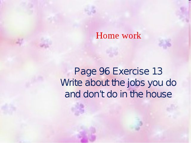Home work Page 96 Exercise 13 Write about the jobs you do and don't do in th...