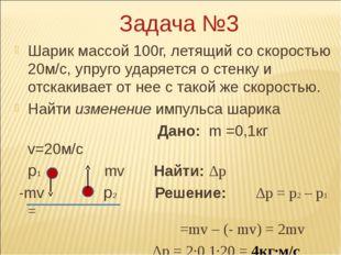 Задача №3 Шарик массой 100г, летящий со скоростью 20м/с, упруго ударяется о с