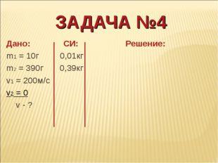 ЗАДАЧА №4 Дано: СИ: Решение: m1 = 10г 0,01кг m2 = 390г 0,39кг v1 = 200м/с v2