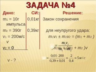 ЗАДАЧА №4 Дано: СИ: Решение: m1 = 10г 0,01кг Закон сохранения импульса m2 = 3