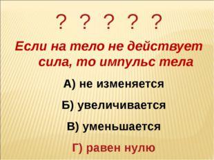 ? ? ? ? ? Если на тело не действует сила, то импульс тела А) не изменяется Б)