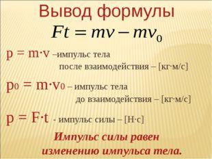 Вывод формулы p = m∙v –импульс тела после взаимодействия – [кг∙м/с] p0 = m∙v0