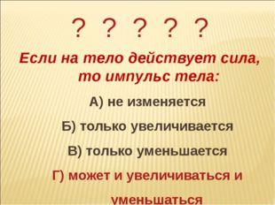 ? ? ? ? ? Если на тело действует сила, то импульс тела: А) не изменяется Б) т