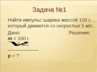 Задача №1 Найти импульс шарика массой 100 г, который движется со скоростью 5
