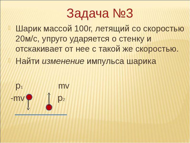 Задача №3 Шарик массой 100г, летящий со скоростью 20м/с, упруго ударяется о с...