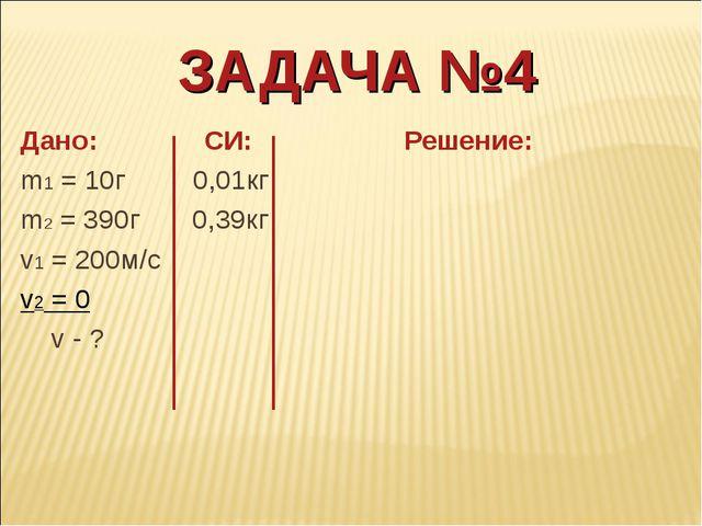 ЗАДАЧА №4 Дано: СИ: Решение: m1 = 10г 0,01кг m2 = 390г 0,39кг v1 = 200м/с v2...