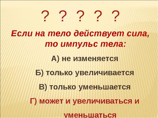 ? ? ? ? ? Если на тело действует сила, то импульс тела: А) не изменяется Б) т...