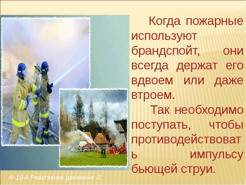 Когда пожарные используют брандспойт, они всегда держат его вдвоем или даже...