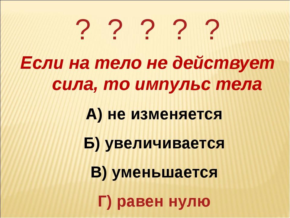 ? ? ? ? ? Если на тело не действует сила, то импульс тела А) не изменяется Б)...