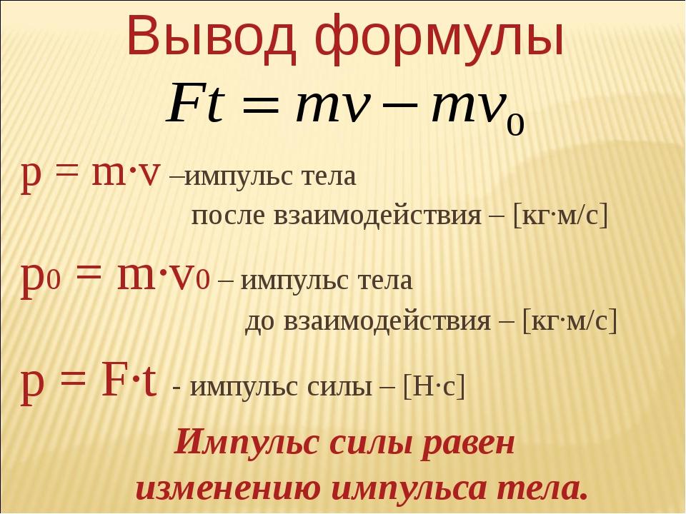 Вывод формулы p = m∙v –импульс тела после взаимодействия – [кг∙м/с] p0 = m∙v0...