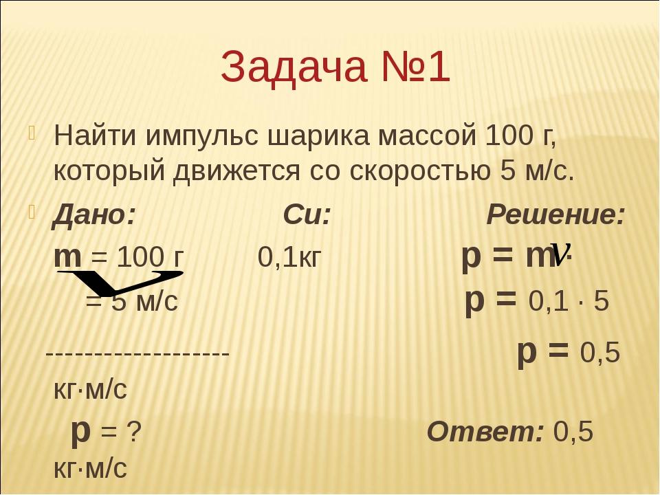 Задача №1 Найти импульс шарика массой 100 г, который движется со скоростью 5...