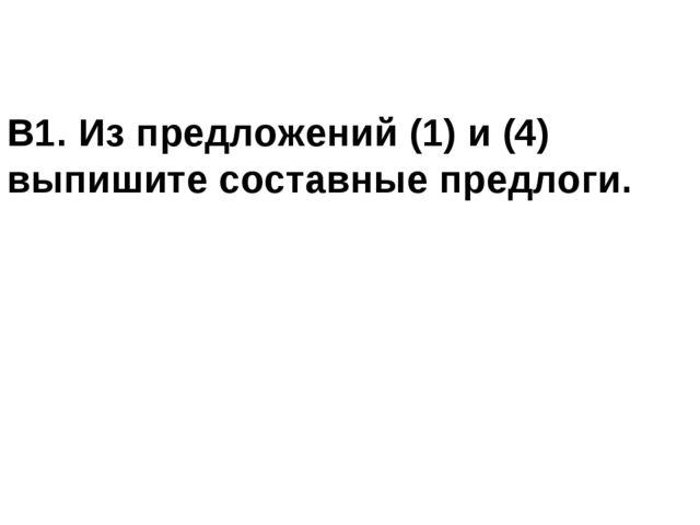 В1. Из предложений (1) и (4) выпишите составные предлоги.