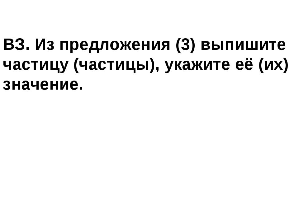 ВЗ. Из предложения (3) выпишите частицу (частицы), укажите её (их) значение.
