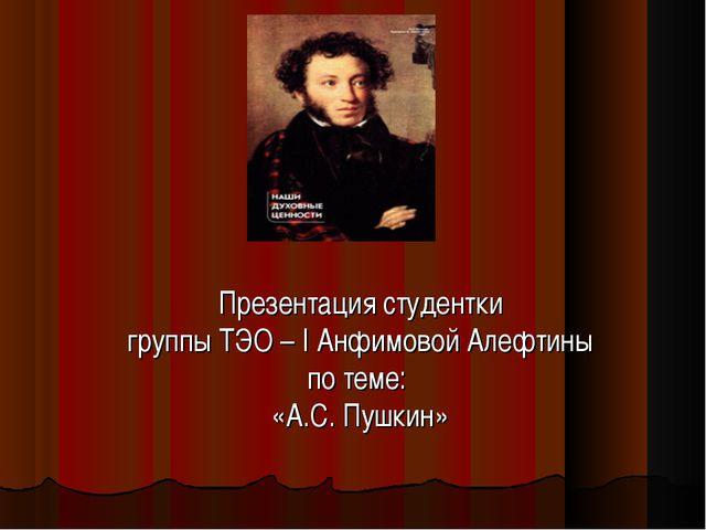 Презентация студентки группы ТЭО – I Анфимовой Алефтины по теме: «А.С. Пушкин»