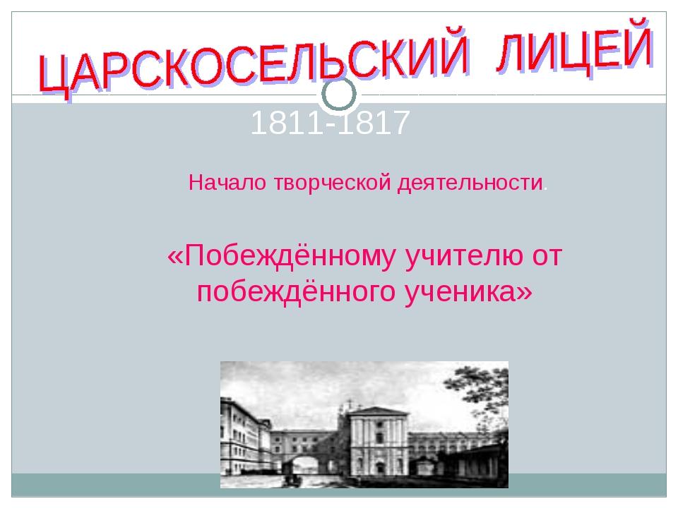 1811-1817 Начало творческой деятельности. ю «Побеждённому учителю от побеждён...