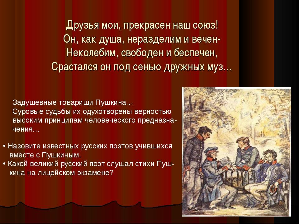 Друзья мои, прекрасен наш союз! Он, как душа, неразделим и вечен- Неколебим,...