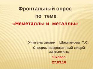 Фронтальный опрос по теме «Неметаллы и металлы» Учитель химии Шамганова Т.С.
