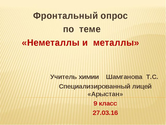 Фронтальный опрос по теме «Неметаллы и металлы» Учитель химии Шамганова Т.С....