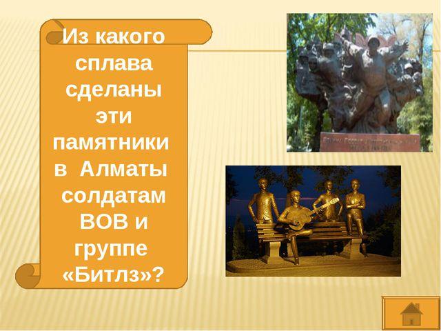 Из какого сплава сделаны эти памятники в Алматы солдатам ВОВ и группе «Битлз»?