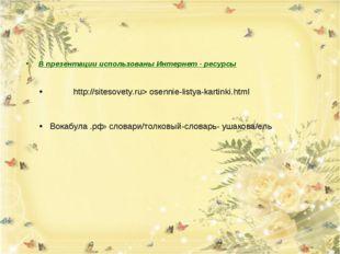 В презентации использованы Интернет - ресурсы http://sitesovety.ru> osennie-