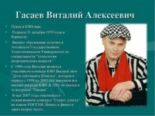 Гасаев Виталий Алексеевич Певец и КВН-щик. Родился 31 декабря 1970 года в Бар
