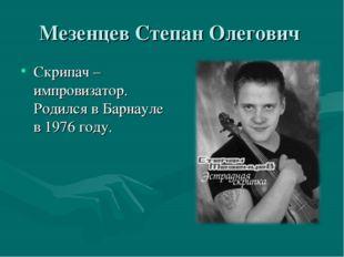 Мезенцев Степан Олегович Скрипач – импровизатор. Родился в Барнауле в 1976 го