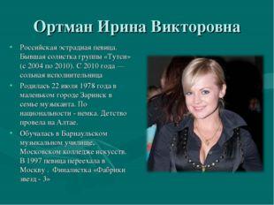 Ортман Ирина Викторовна Российская эстрадная певица. Бывшая солистка группы «