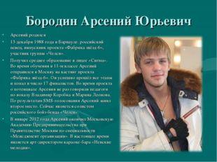 Бородин Арсений Юрьевич Арсений родился 13 декабря 1988 года в Барнауле. росс