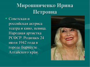 Мирошниченко Ирина Петровна Советская и российская актриса театра и кино, пев