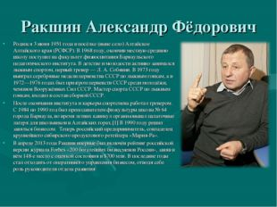 Ракшин Александр Фёдорович Родился 3 июня 1951 года в посёлке (ныне село) Алт