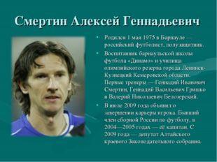 Смертин Алексей Геннадьевич Родился 1 мая 1975 в Барнауле — российский футбол