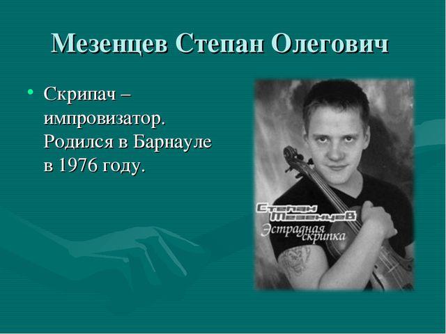 Мезенцев Степан Олегович Скрипач – импровизатор. Родился в Барнауле в 1976 го...