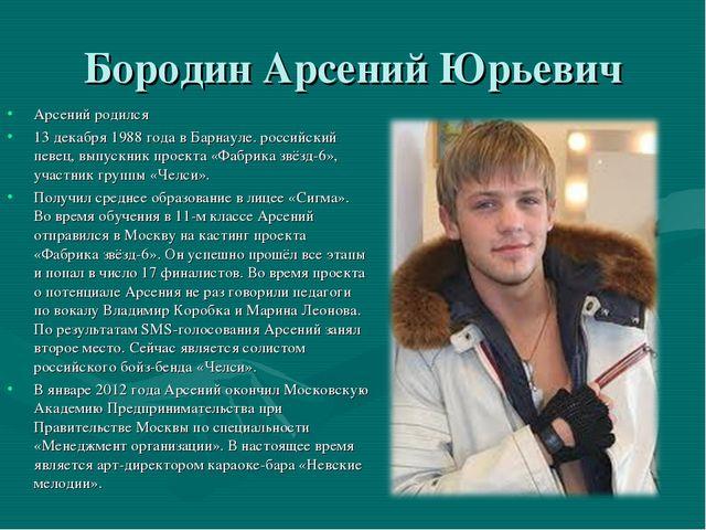 Бородин Арсений Юрьевич Арсений родился 13 декабря 1988 года в Барнауле. росс...