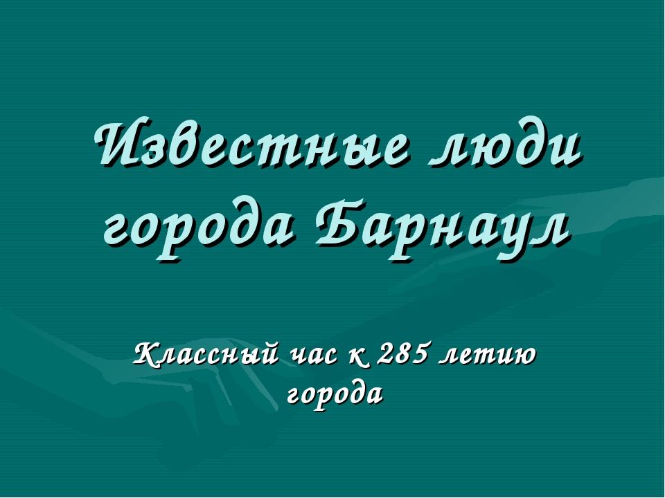Известные люди города Барнаул Классный час к 285 летию города
