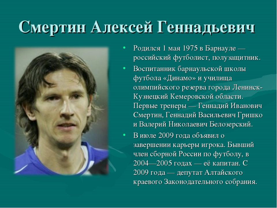 Смертин Алексей Геннадьевич Родился 1 мая 1975 в Барнауле — российский футбол...