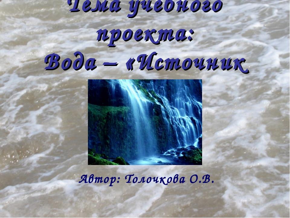 Тема учебного проекта: Вода – «Источник жизни»? Автор: Толочкова О.В.