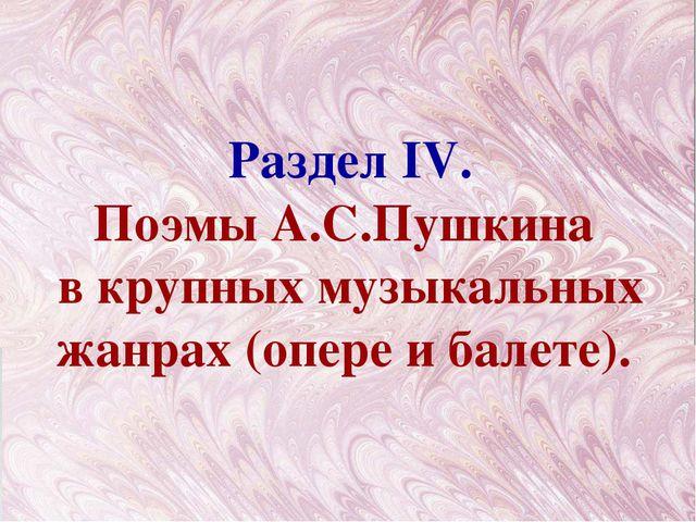 Раздел IV. Поэмы А.С.Пушкина в крупных музыкальных жанрах (опере и балете).