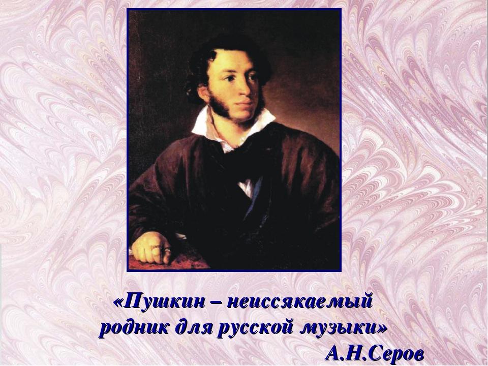 «Пушкин – неиссякаемый родник для русской музыки» А.Н.Серов