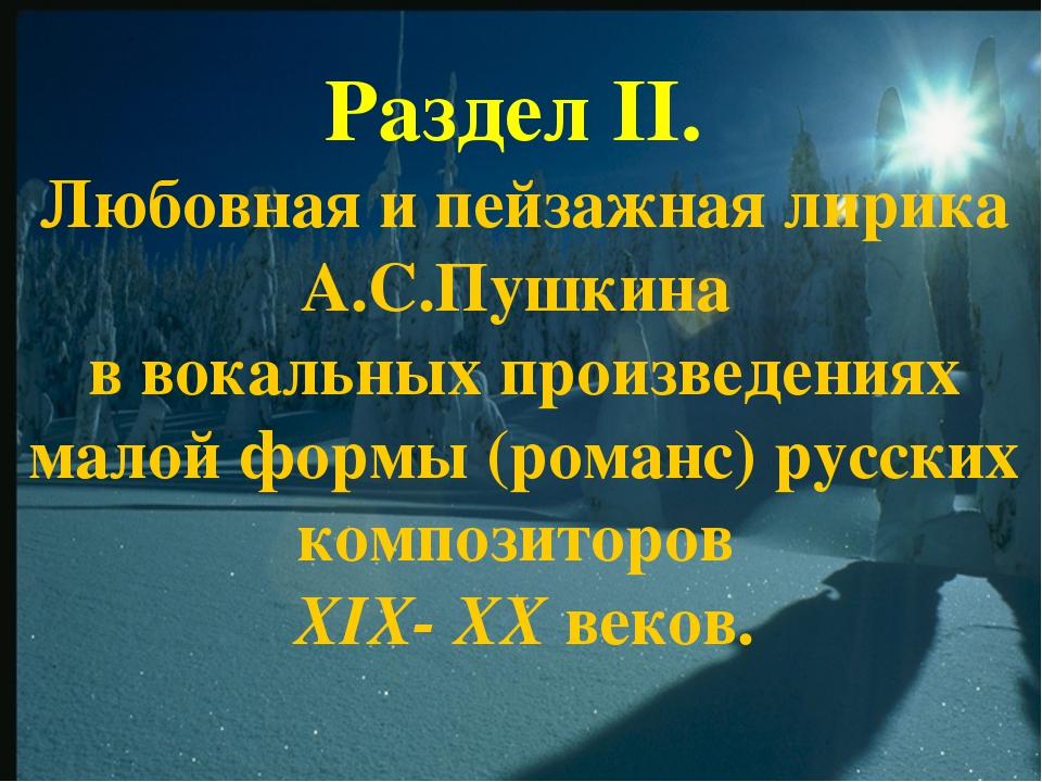 Раздел II. Любовная и пейзажная лирика А.С.Пушкина в вокальных произведениях...