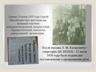 Однако 23 июня 1937 года Сергей Михайлович был арестован как активный участн