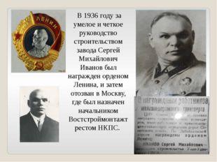 В 1936 году за умелое и четкое руководство строительством завода Сергей Миха