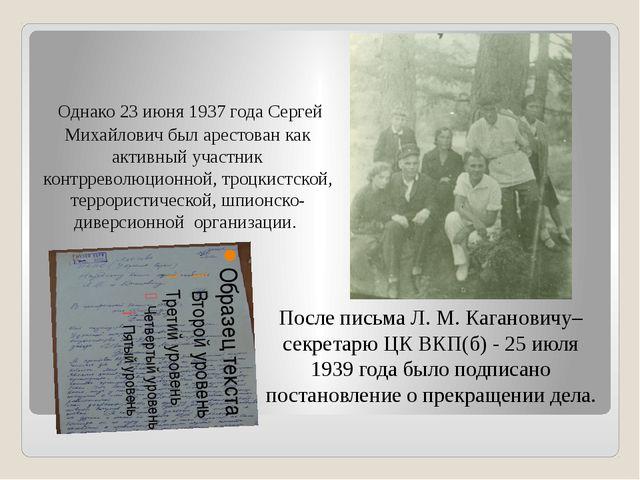Однако 23 июня 1937 года Сергей Михайлович был арестован как активный участн...